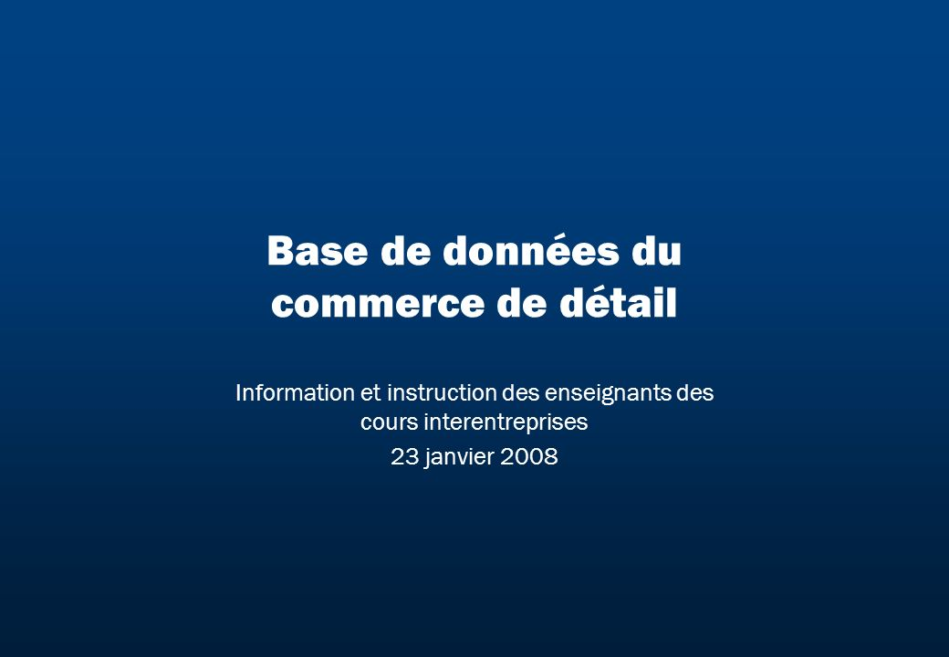 Base de données du commerce de détail Information et instruction des enseignants des cours interentreprises 23 janvier 2008