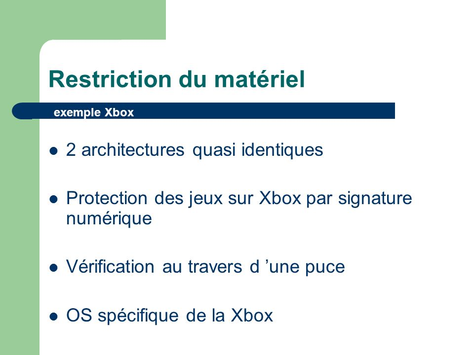 Restriction du matériel 2 architectures quasi identiques Protection des jeux sur Xbox par signature numérique Vérification au travers d une puce OS spécifique de la Xbox exemple Xbox
