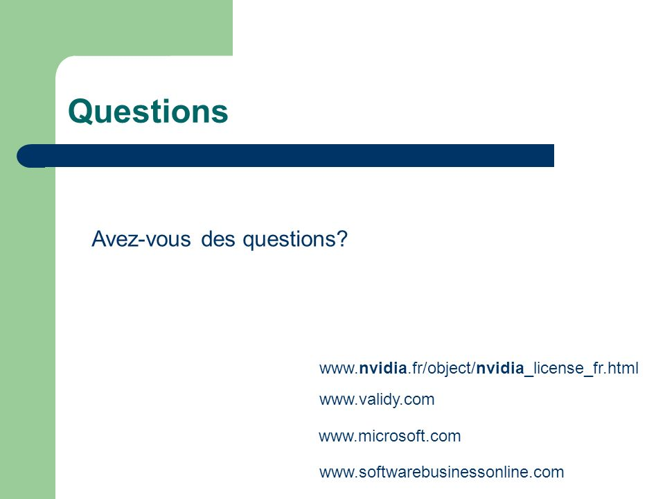 Questions www.nvidia.fr/object/nvidia_license_fr.html www.validy.com www.softwarebusinessonline.com www.microsoft.com Avez-vous des questions