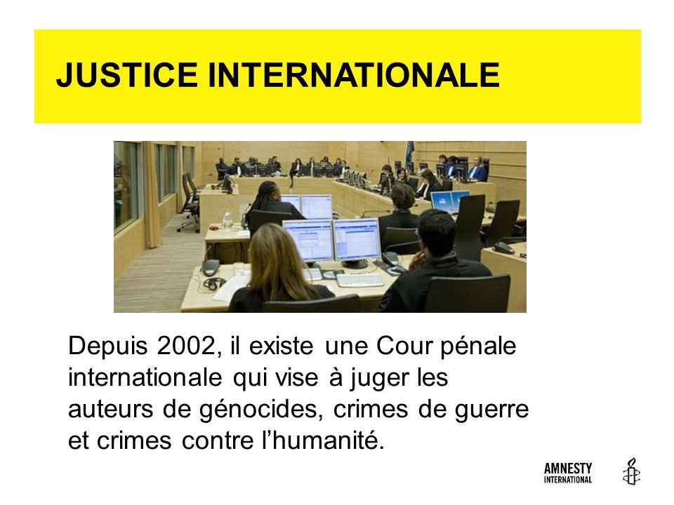 (c) AI JUSTICE INTERNATIONALE Depuis 2002, il existe une Cour pénale internationale qui vise à juger les auteurs de génocides, crimes de guerre et cri