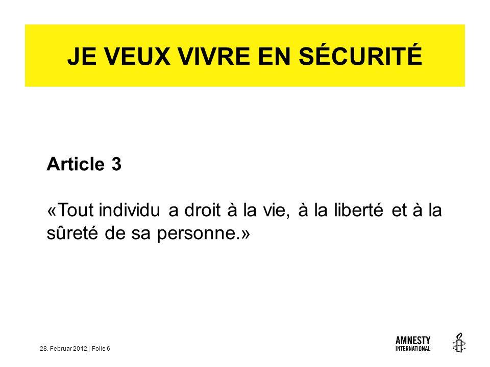 28. Februar 2012 | Folie 6 Article 3 «Tout individu a droit à la vie, à la liberté et à la sûreté de sa personne.» JE VEUX VIVRE EN SÉCURITÉ