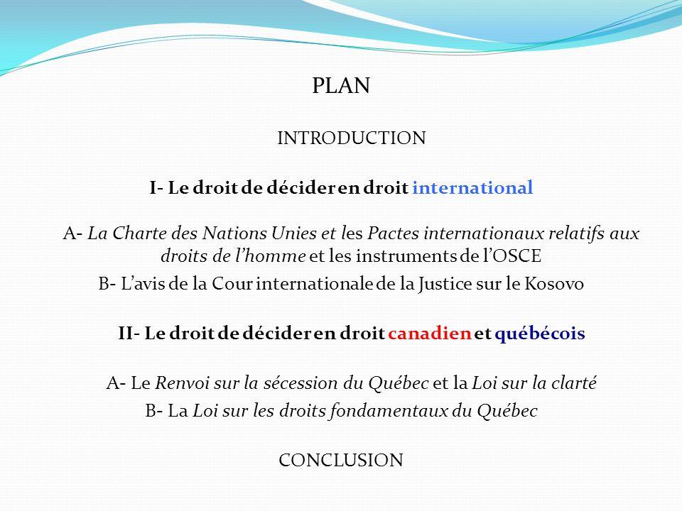 II- Le droit de décider en droit canadien et québécois (suite) B- La Loi sur les droits fondamentaux du Québec (2000) (suite) - Requête du chef du Parti égalité du Québec Keith Owen Henderson visant à faire déclarer inconstitutionnelles les articles 1 à 5 et 13 de la Loi sur les droits fondamentaux du Québec déposée en Cour supérieure du Québec le 9 mai 2001, jugement de la Cour supérieure du 16 août 2002 déclarant la requête irrecevable renversé par la Cour dAppel du Québec le 30 août 2007 et présentation dune requête amendée le 3 décembre 2012; - Dépôt par le Procureur général du Canada le 16 octobre 2013 d une déclaration dintervention invitant la Cour supérieure du Québec à donner aux articles 1 à 5 et 13 de la Loi sur les droits fondamentaux du Québec, « une interprétation atténuée pour que leur portée soit limitée à la compétence législative que confère la Constitution du Canada au Québec » ou visant à faire déclarer inconstitutionnelles ces dispositions de la loi; - Dénonciation de la manœuvre fédérale par toute la classe politique québécoise et adoption le 23 octobre 2013 par lAssemblée nationale du Québec, à lunanimité (114 pour, 0 contre, O abstention dune motion réaffirmant les principes formulés dans la Loi sur les droits fondamentaux du Québec.