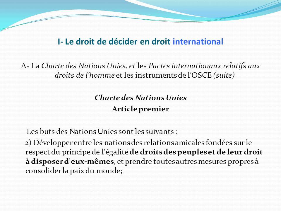 I- Le droit de décider en droit international (suite) A- La Charte des Nations Unies, les Pactes internationaux relatifs aux droits de lHomme et les instruments de lOSCE (suite) Pactes internationaux relatifs aux droits de lHomme Article premier 1.