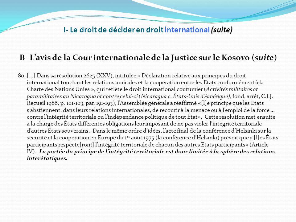 I- Le droit de décider en droit international (suite) B- Lavis de la Cour internationale de la Justice sur le Kosovo (suite) 80. […] Dans sa résolutio