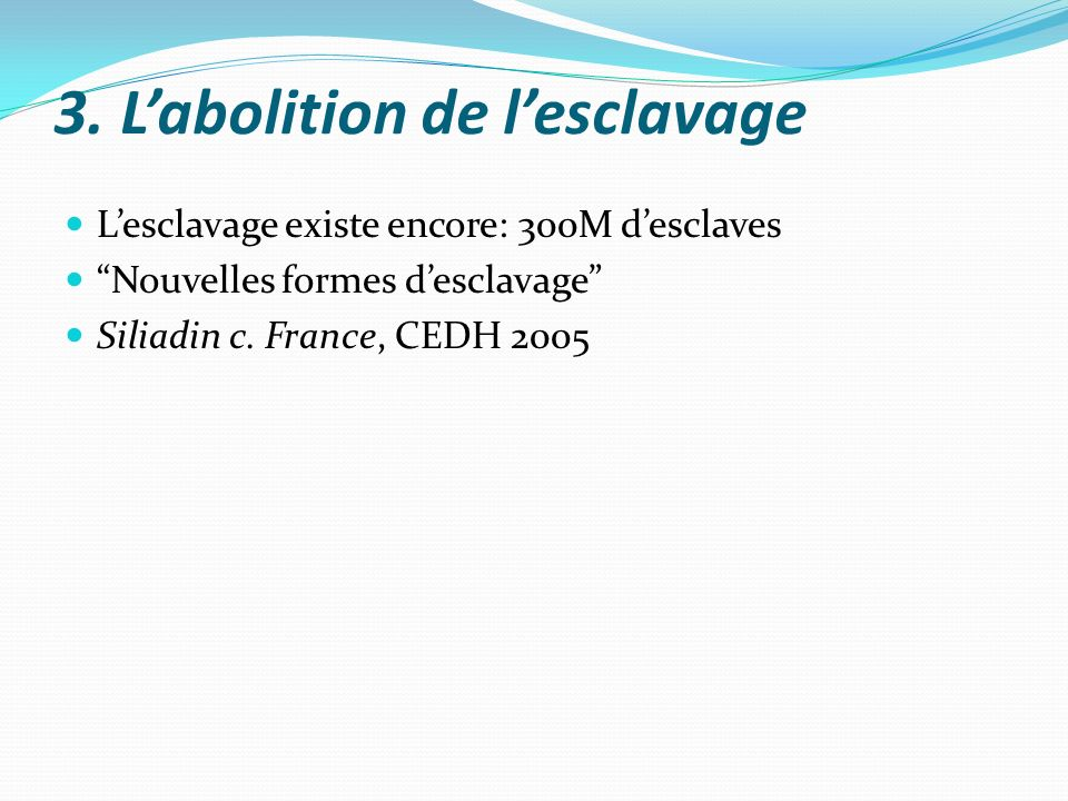 3. Labolition de lesclavage Lesclavage existe encore: 300M desclaves Nouvelles formes desclavage Siliadin c. France, CEDH 2005