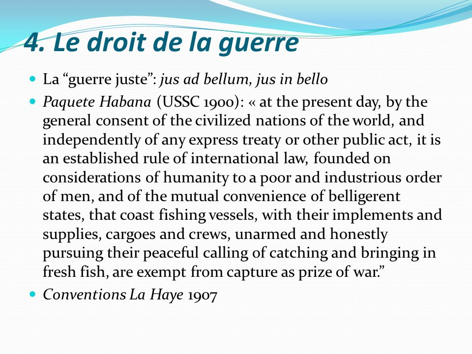 4. Le droit de la guerre La guerre juste: jus ad bellum, jus in bello Paquete Habana (USSC 1900): « at the present day, by the general consent of the