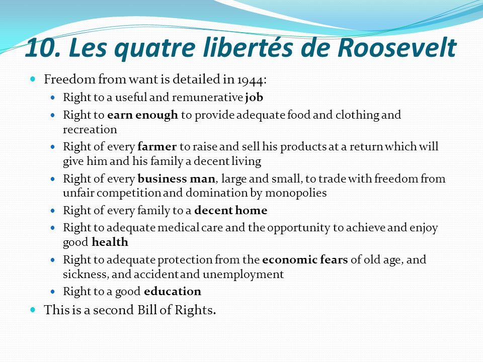 10. Les quatre libertés de Roosevelt Freedom from want is detailed in 1944: Right to a useful and remunerative job Right to earn enough to provide ade