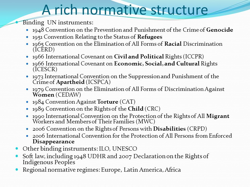 A rich normative structure Binding UN instruments: 1948 Convention on the Prevention and Punishment of the Crime of Genocide 1951 Convention Relating