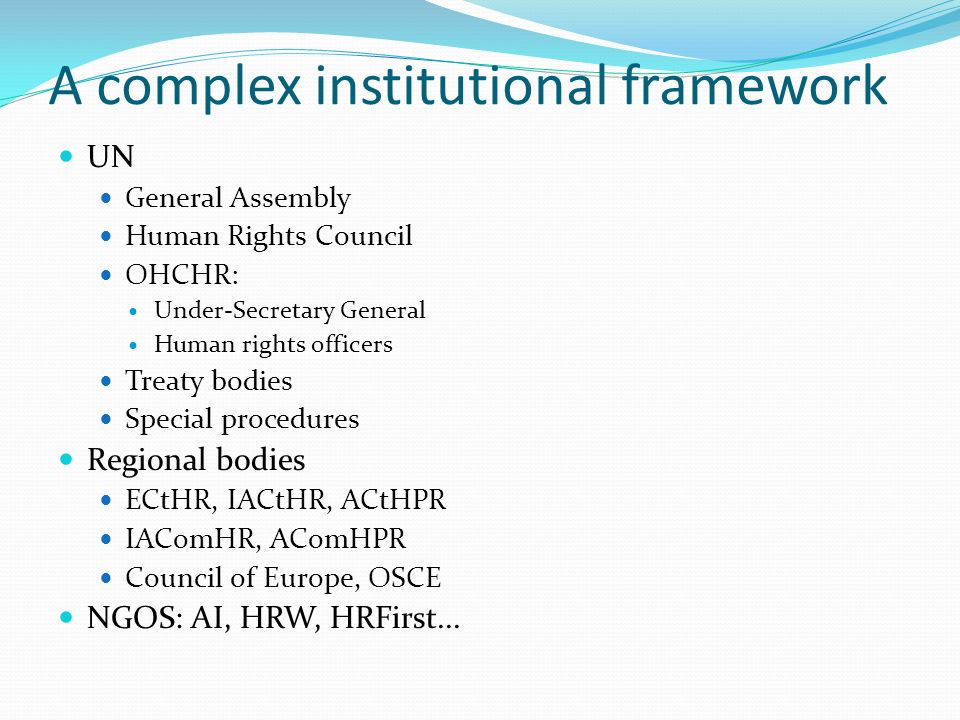 A complex institutional framework UN General Assembly Human Rights Council OHCHR: Under-Secretary General Human rights officers Treaty bodies Special