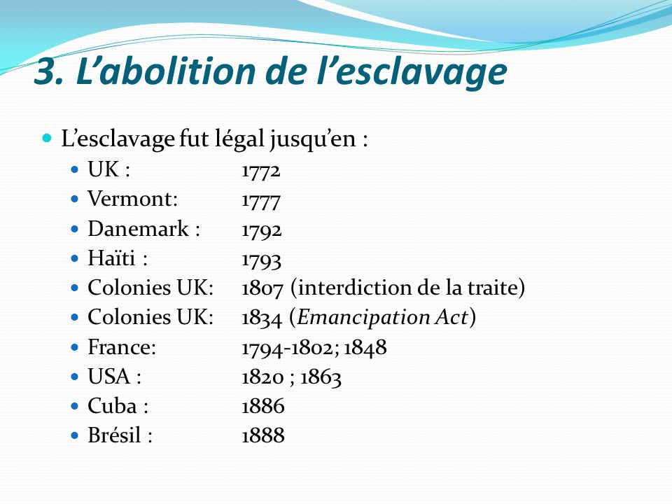 3. Labolition de lesclavage Lesclavage fut légal jusquen : UK :1772 Vermont:1777 Danemark :1792 Haïti :1793 Colonies UK: 1807 (interdiction de la trai