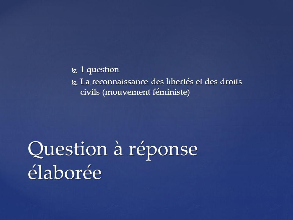 1 question 1 question La reconnaissance des libertés et des droits civils (mouvement féministe) La reconnaissance des libertés et des droits civils (mouvement féministe) Question à réponse élaborée