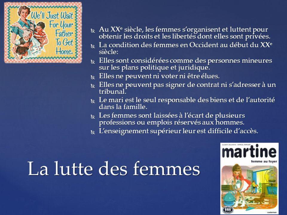 La lutte des femmes Au XX e siècle, les femmes sorganisent et luttent pour obtenir les droits et les libertés dont elles sont privées. Au XX e siècle,