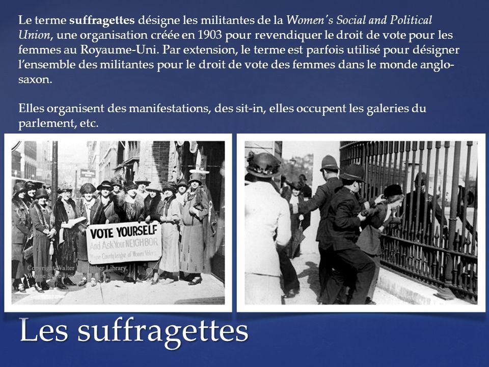 Les suffragettes Le terme suffragettes désigne les militantes de la Women s Social and Political Union, une organisation créée en 1903 pour revendiquer le droit de vote pour les femmes au Royaume-Uni.