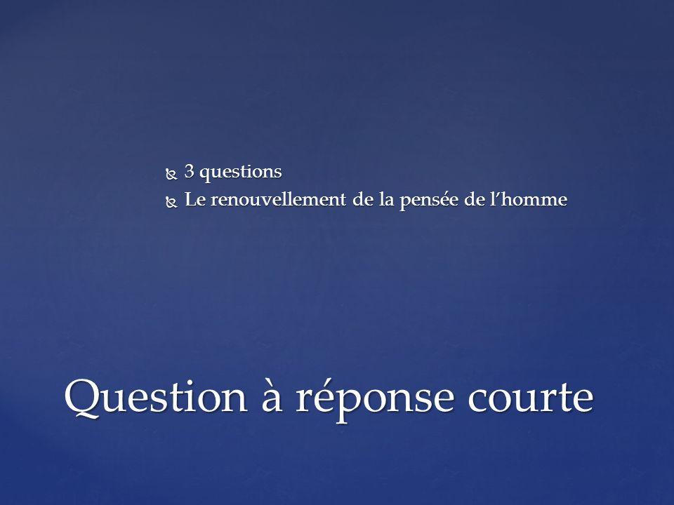 3 questions 3 questions Le renouvellement de la pensée de lhomme Le renouvellement de la pensée de lhomme Question à réponse courte