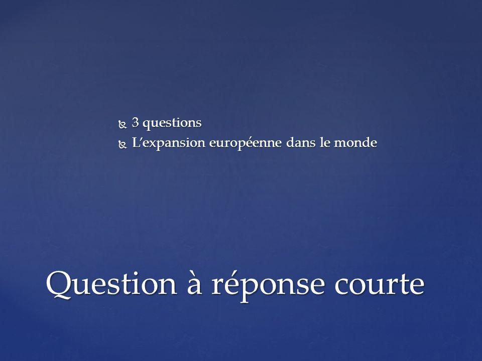 3 questions 3 questions Lexpansion européenne dans le monde Lexpansion européenne dans le monde Question à réponse courte