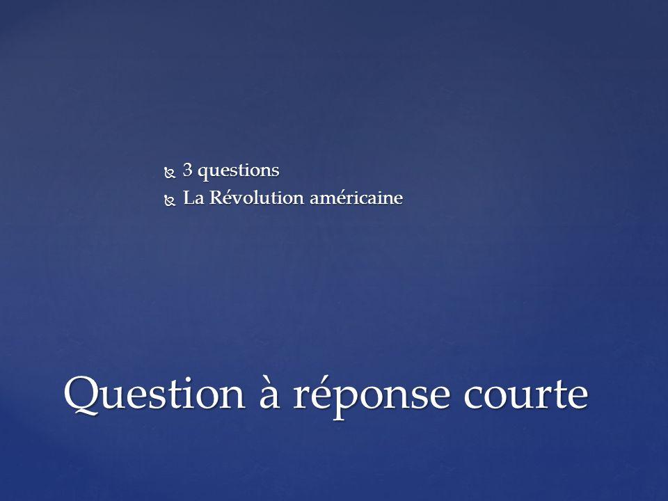 3 questions 3 questions La Révolution américaine La Révolution américaine Question à réponse courte
