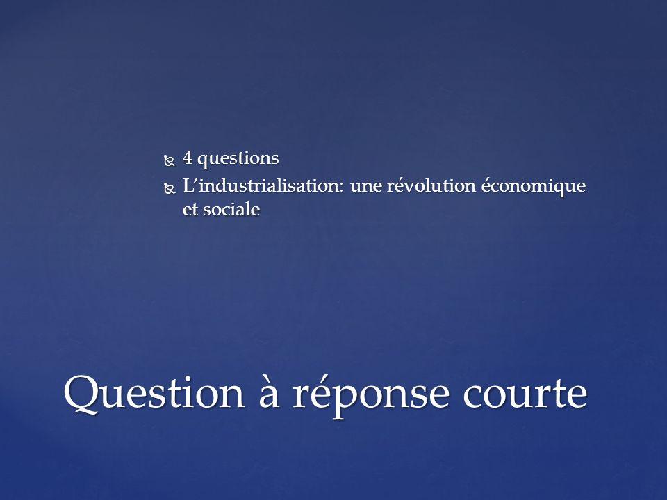 4 questions 4 questions Lindustrialisation: une révolution économique et sociale Lindustrialisation: une révolution économique et sociale Question à réponse courte