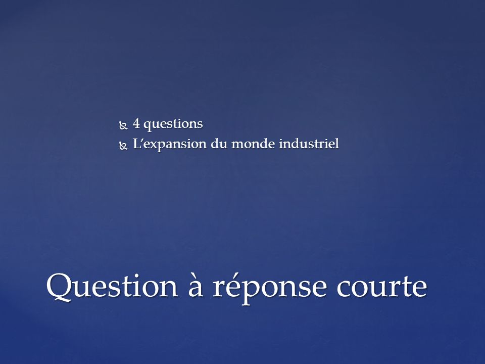 4 questions 4 questions Lexpansion du monde industriel Lexpansion du monde industriel Question à réponse courte
