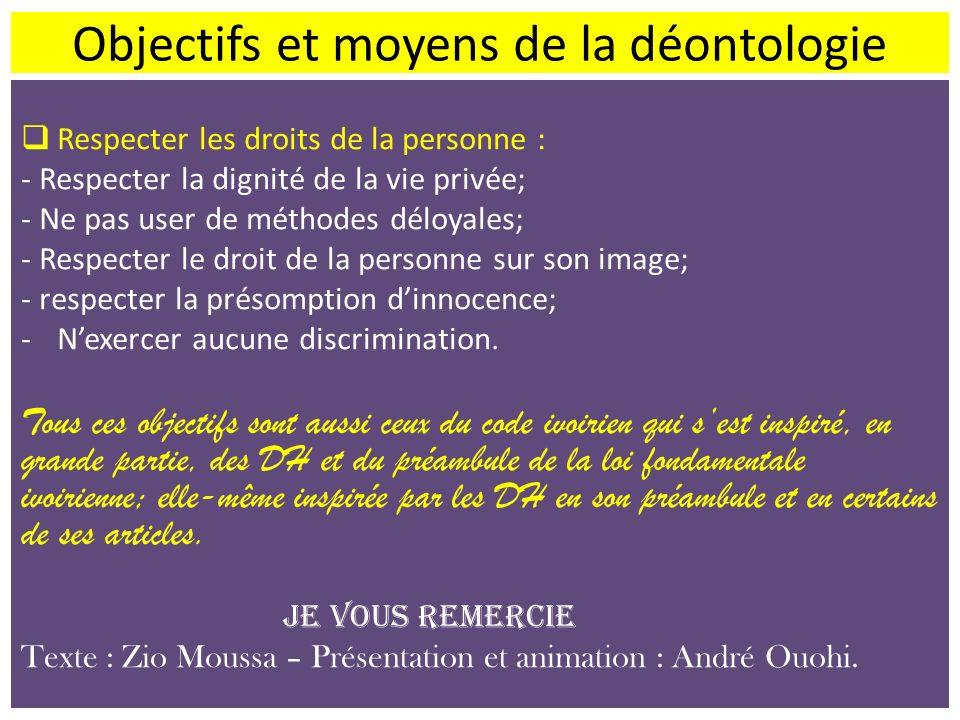 Objectifs et moyens de la déontologie Respecter les droits de la personne : - Respecter la dignité de la vie privée; - Ne pas user de méthodes déloyal