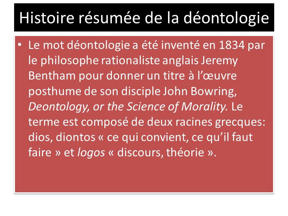 Histoire résumée de la déontologie Le mot déontologie a été inventé en 1834 par le philosophe rationaliste anglais Jeremy Bentham pour donner un titre