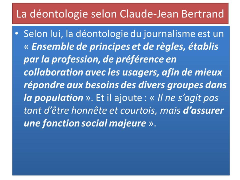 La déontologie selon Claude-Jean Bertrand Selon lui, la déontologie du journalisme est un « Ensemble de principes et de règles, établis par la profess