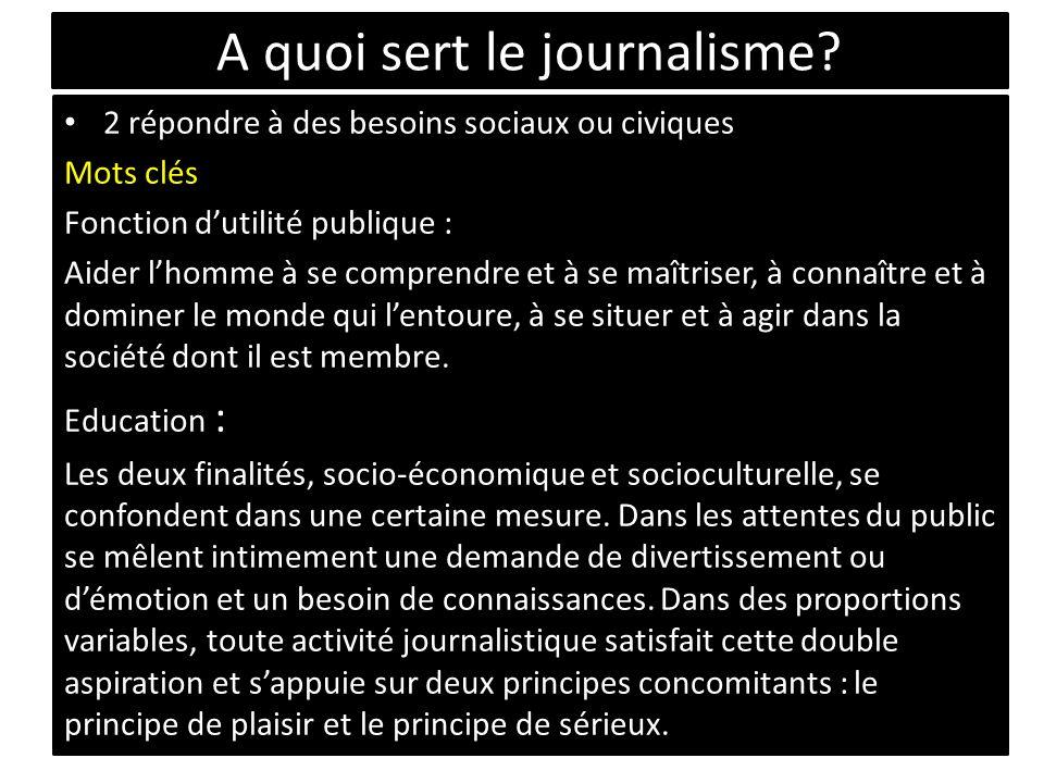 A quoi sert le journalisme? 2 répondre à des besoins sociaux ou civiques Mots clés Fonction dutilité publique : Aider lhomme à se comprendre et à se m