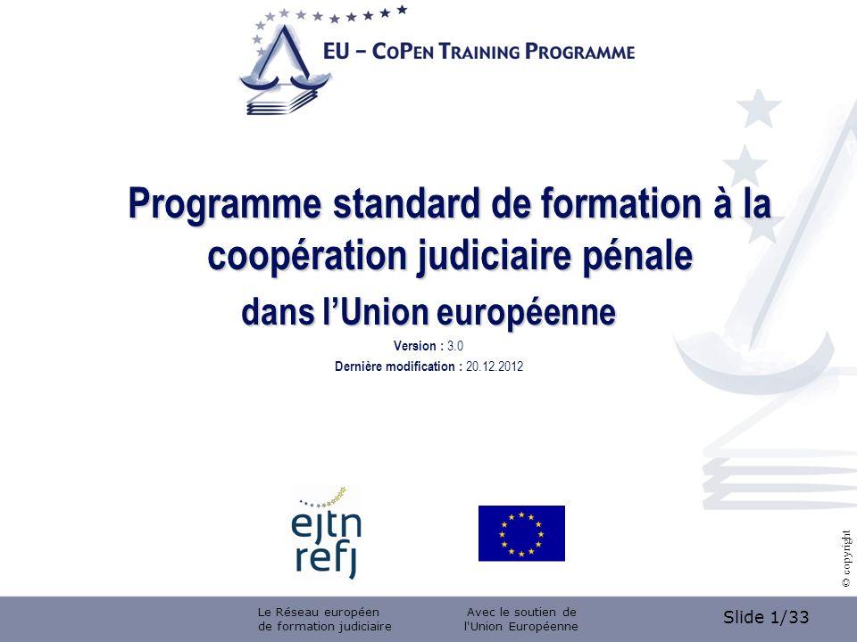 Slide 1/33 © copyright Programme standard de formation à la coopération judiciaire pénale dans lUnion européenne Version : 3.0 Dernière modification : 20.12.2012 Le Réseau européen de formation judiciaire Avec le soutien de l Union Européenne