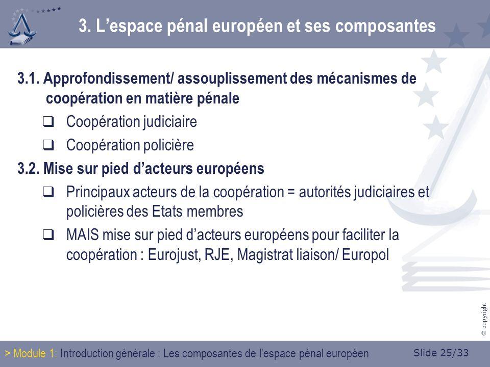 Slide 25/33 © copyright 3.1. Approfondissement/ assouplissement des mécanismes de coopération en matière pénale Coopération judiciaire Coopération pol