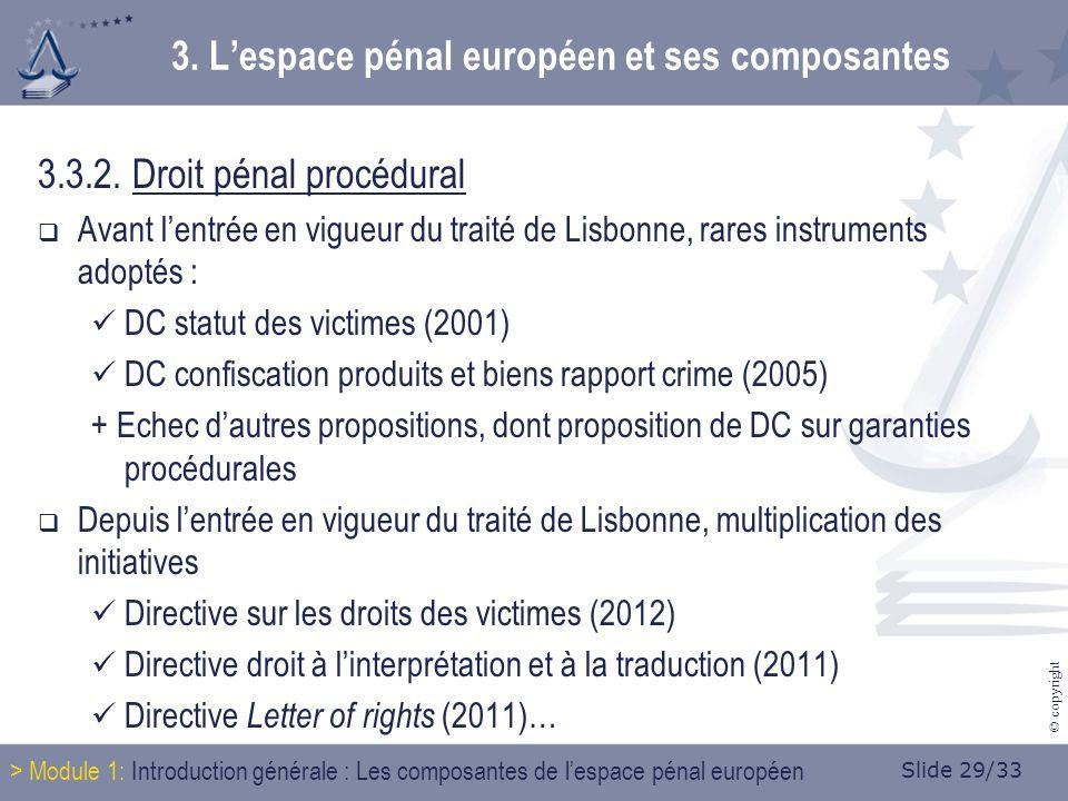 Slide 29/33 © copyright 3.3.2. Droit pénal procédural Avant lentrée en vigueur du traité de Lisbonne, rares instruments adoptés : DC statut des victim