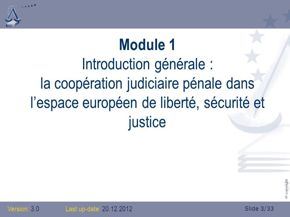 Slide 3/33 © copyright Module 1 Introduction générale : la coopération judiciaire pénale dans lespace européen de liberté, sécurité et justice Version: 3.0 Last up-date: 20.12.2012