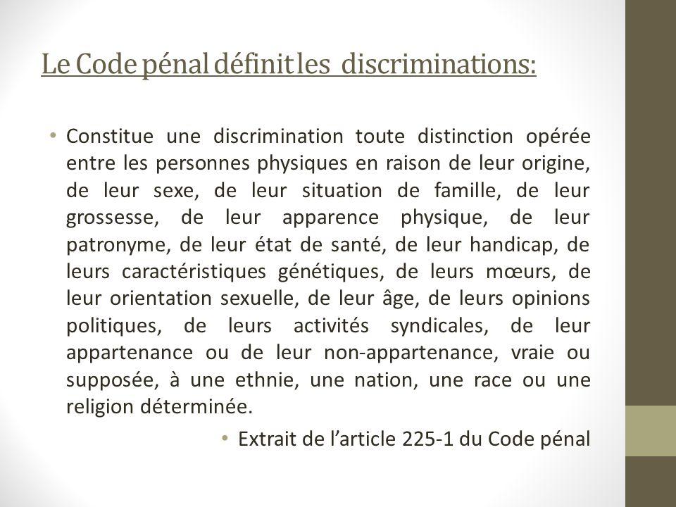 Le Code pénal définit les discriminations: Constitue une discrimination toute distinction opérée entre les personnes physiques en raison de leur origi