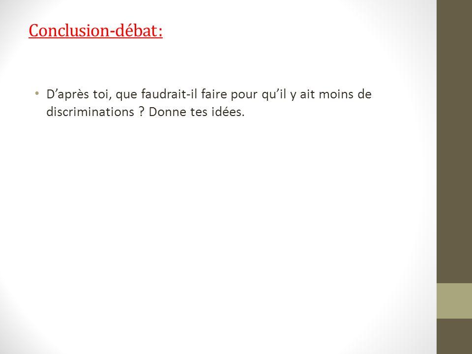 Conclusion-débat : Daprès toi, que faudrait-il faire pour quil y ait moins de discriminations ? Donne tes idées.