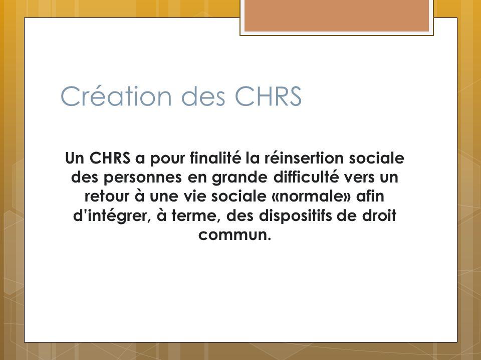 Création des CHRS Un CHRS a pour finalité la réinsertion sociale des personnes en grande difficulté vers un retour à une vie sociale «normale» afin di