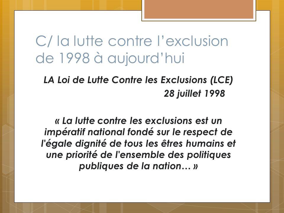 C/ la lutte contre lexclusion de 1998 à aujourdhui LA Loi de Lutte Contre les Exclusions (LCE) 28 juillet 1998 « La lutte contre les exclusions est un