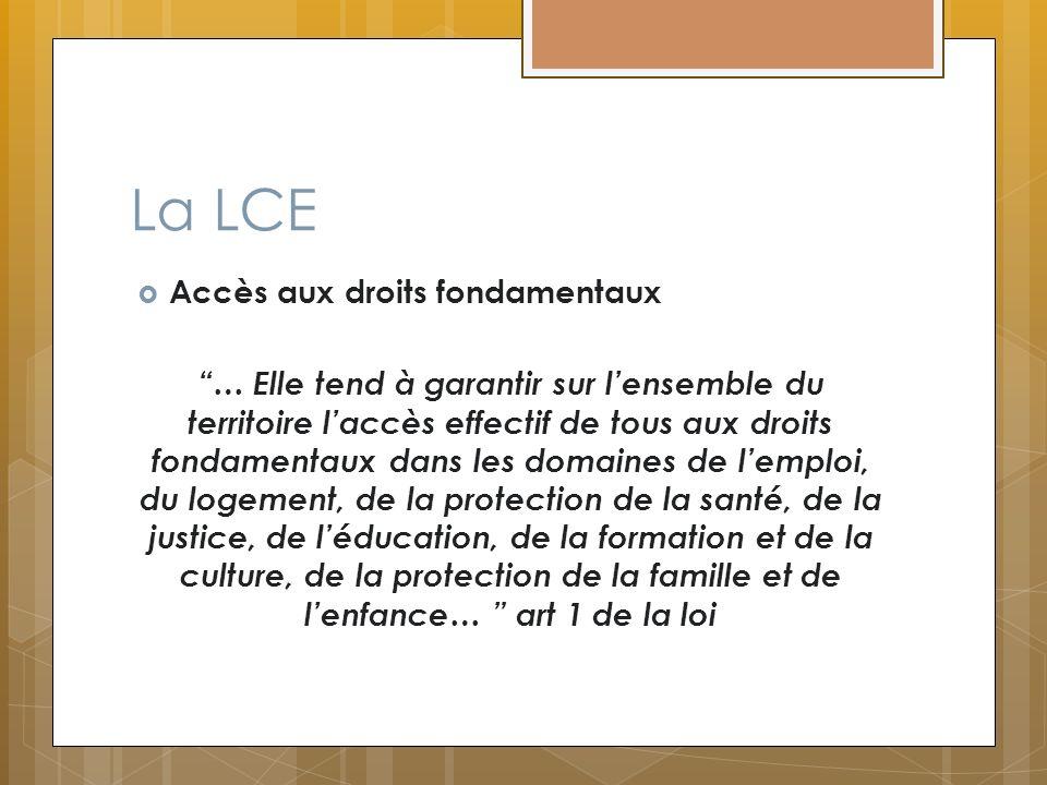 La LCE Accès aux droits fondamentaux … Elle tend à garantir sur lensemble du territoire laccès effectif de tous aux droits fondamentaux dans les domai