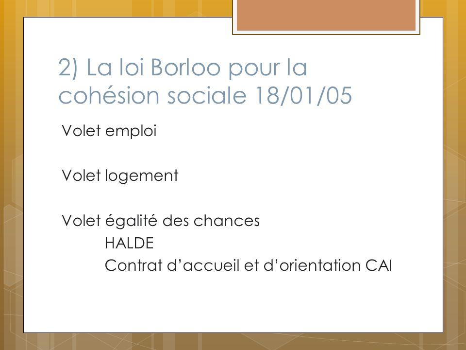 2) La loi Borloo pour la cohésion sociale 18/01/05 Volet emploi Volet logement Volet égalité des chances HALDE Contrat daccueil et dorientation CAI