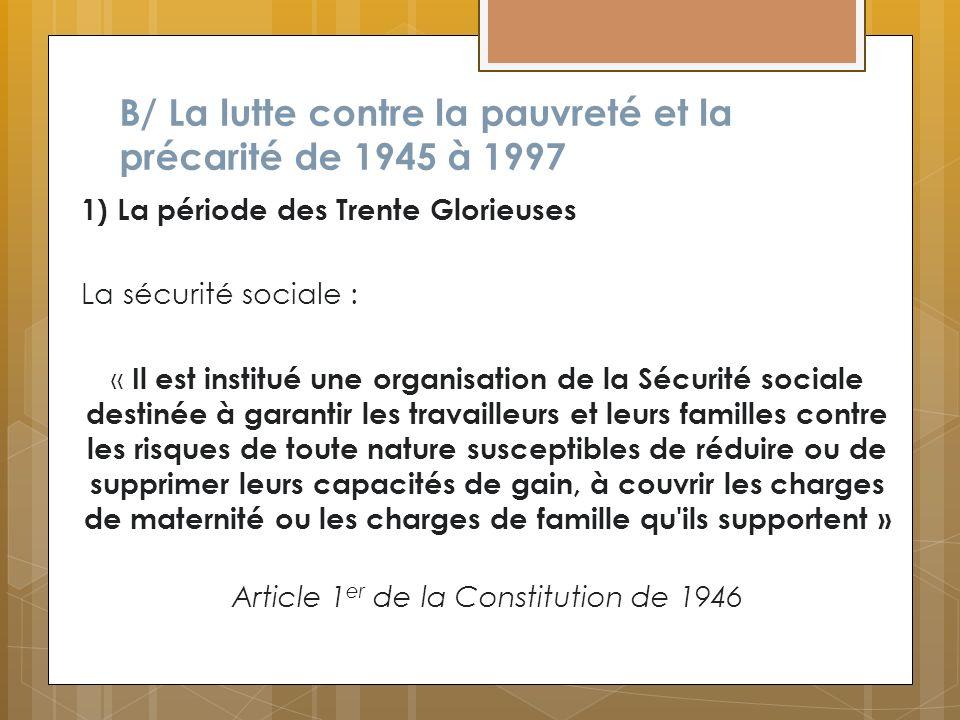 B/ La lutte contre la pauvreté et la précarité de 1945 à 1997 1) La période des Trente Glorieuses La sécurité sociale : « Il est institué une organisa