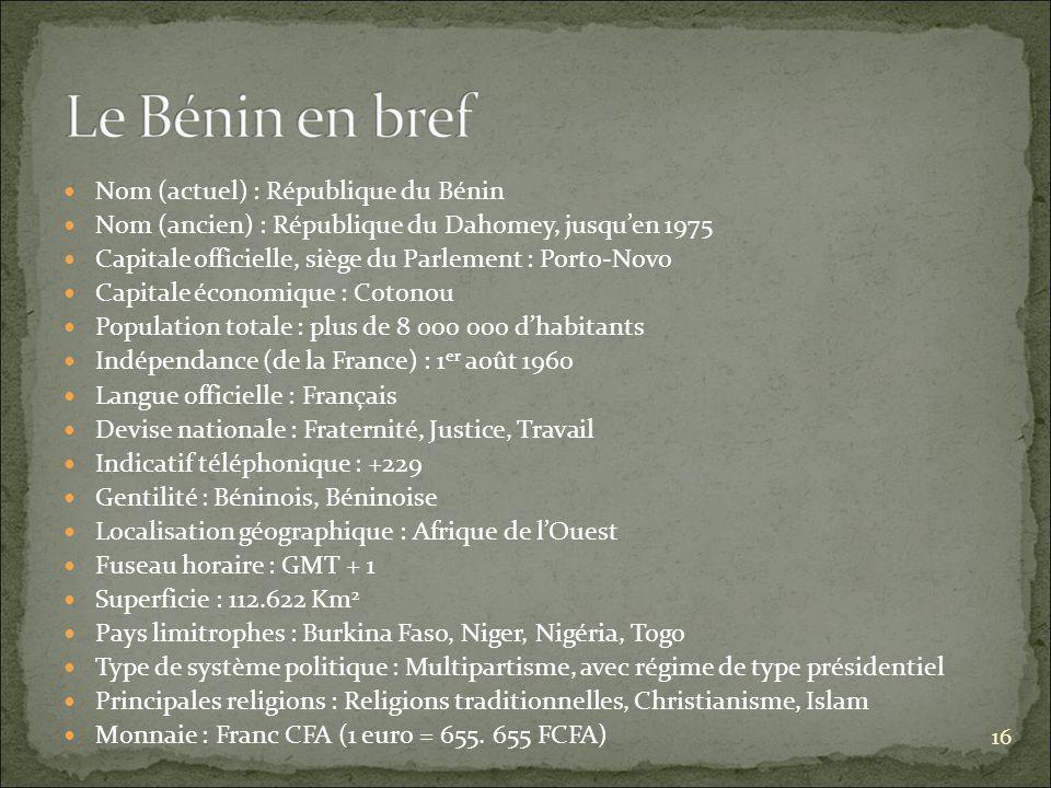 Nom (actuel) : République du Bénin Nom (ancien) : République du Dahomey, jusquen 1975 Capitale officielle, siège du Parlement : Porto-Novo Capitale économique : Cotonou Population totale : plus de 8 000 000 dhabitants Indépendance (de la France) : 1 er août 1960 Langue officielle : Français Devise nationale : Fraternité, Justice, Travail Indicatif téléphonique : +229 Gentilité : Béninois, Béninoise Localisation géographique : Afrique de lOuest Fuseau horaire : GMT + 1 Superficie : 112.622 Km 2 Pays limitrophes : Burkina Faso, Niger, Nigéria, Togo Type de système politique : Multipartisme, avec régime de type présidentiel Principales religions : Religions traditionnelles, Christianisme, Islam Monnaie : Franc CFA (1 euro = 655.