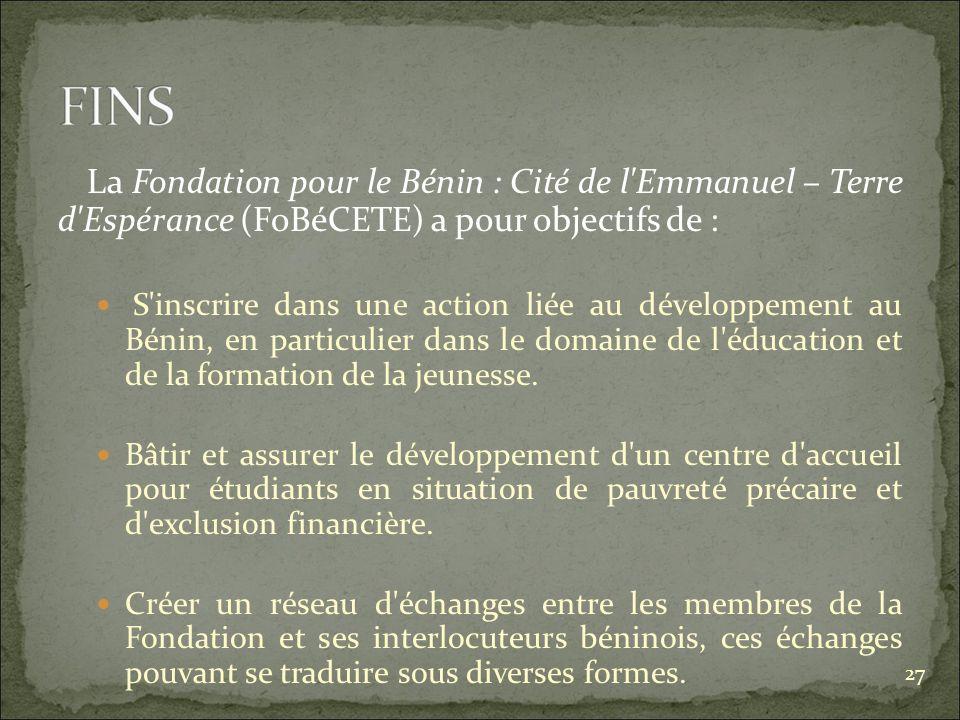 La Fondation pour le Bénin : Cité de l Emmanuel – Terre d Espérance (FoBéCETE) a pour objectifs de : S inscrire dans une action liée au développement au Bénin, en particulier dans le domaine de l éducation et de la formation de la jeunesse.