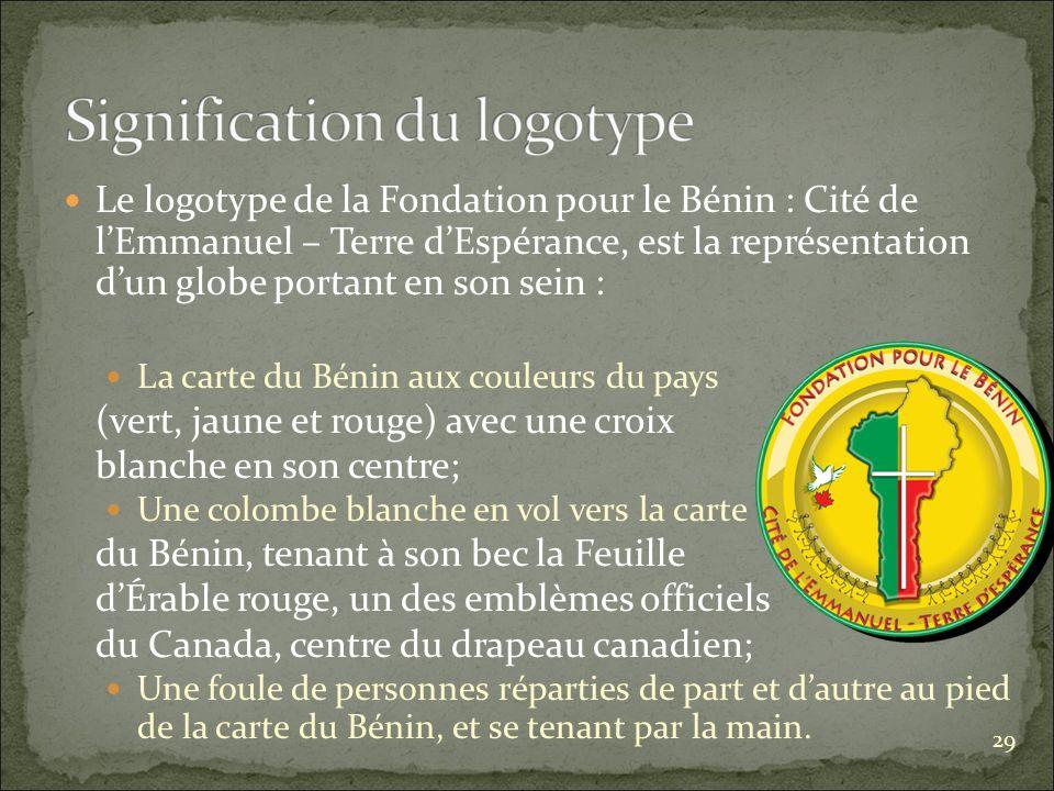 Le logotype de la Fondation pour le Bénin : Cité de lEmmanuel – Terre dEspérance, est la représentation dun globe portant en son sein : La carte du Bénin aux couleurs du pays (vert, jaune et rouge) avec une croix blanche en son centre; Une colombe blanche en vol vers la carte du Bénin, tenant à son bec la Feuille dÉrable rouge, un des emblèmes officiels du Canada, centre du drapeau canadien; Une foule de personnes réparties de part et dautre au pied de la carte du Bénin, et se tenant par la main.