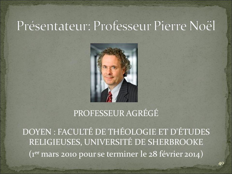 PROFESSEUR AGRÉGÉ DOYEN : FACULTÉ DE THÉOLOGIE ET D ÉTUDES RELIGIEUSES, UNIVERSITÉ DE SHERBROOKE (1 er mars 2010 pour se terminer le 28 février 2014) 40