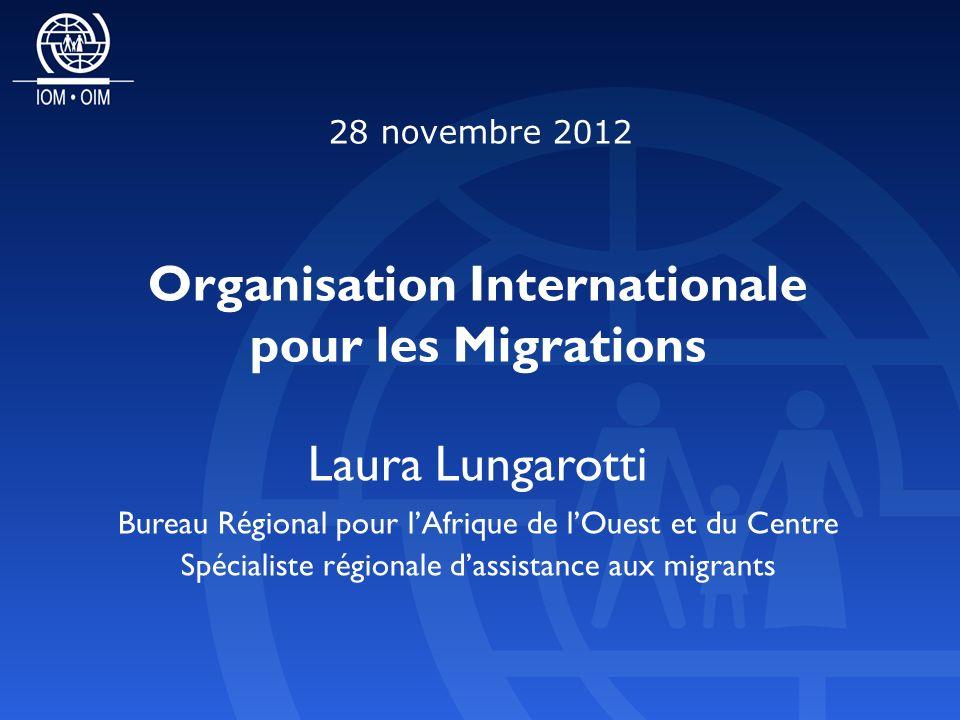 Laura Lungarotti Bureau Régional pour lAfrique de lOuest et du Centre Spécialiste régionale dassistance aux migrants Organisation Internationale pour les Migrations 28 novembre 2012