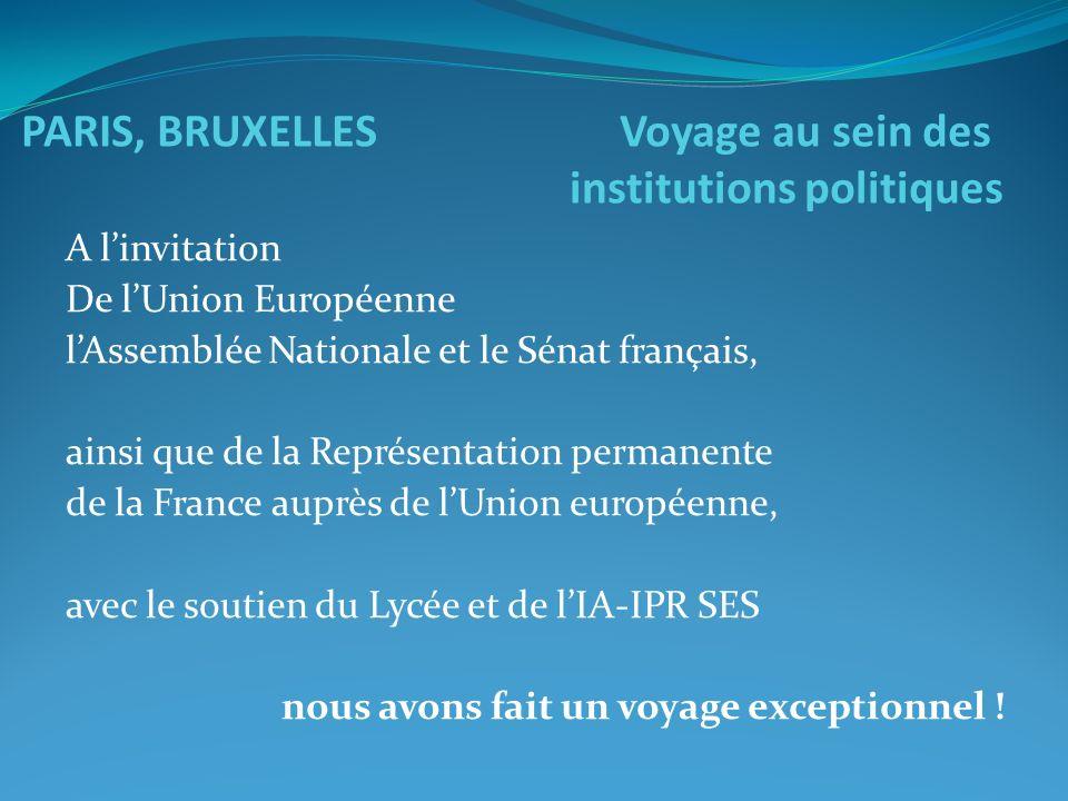 PARIS, BRUXELLES Voyage au sein des institutions politiques A linvitation De lUnion Européenne lAssemblée Nationale et le Sénat français, ainsi que de la Représentation permanente de la France auprès de lUnion européenne, avec le soutien du Lycée et de lIA-IPR SES nous avons fait un voyage exceptionnel !