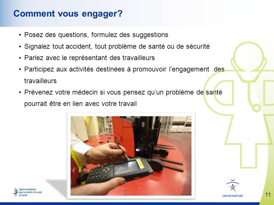 11 www.healthy-workplaces.eu Comment vous engager? Posez des questions, formulez des suggestions Signalez tout accident, tout problème de santé ou de