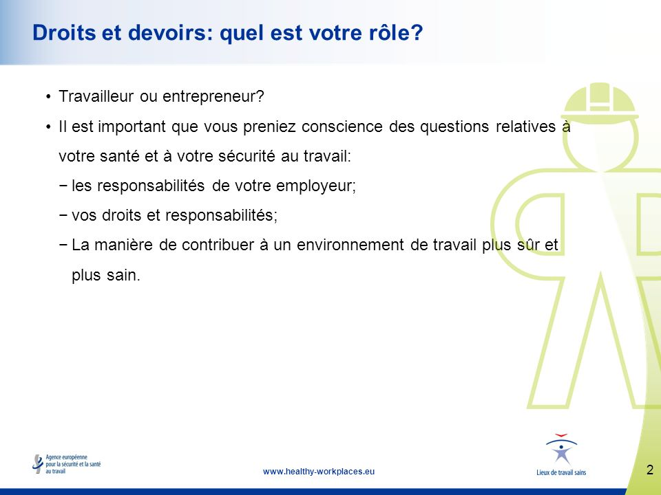2 www.healthy-workplaces.eu Droits et devoirs: quel est votre rôle? Travailleur ou entrepreneur? Il est important que vous preniez conscience des ques