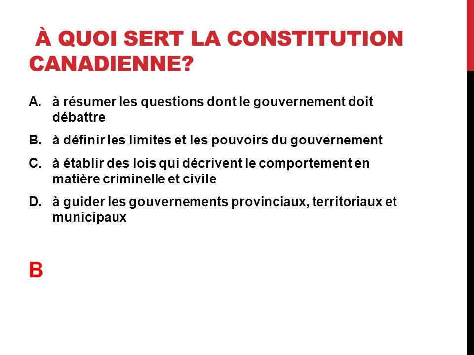 À QUOI SERT LA CONSTITUTION CANADIENNE? A.à résumer les questions dont le gouvernement doit débattre B.à définir les limites et les pouvoirs du gouver