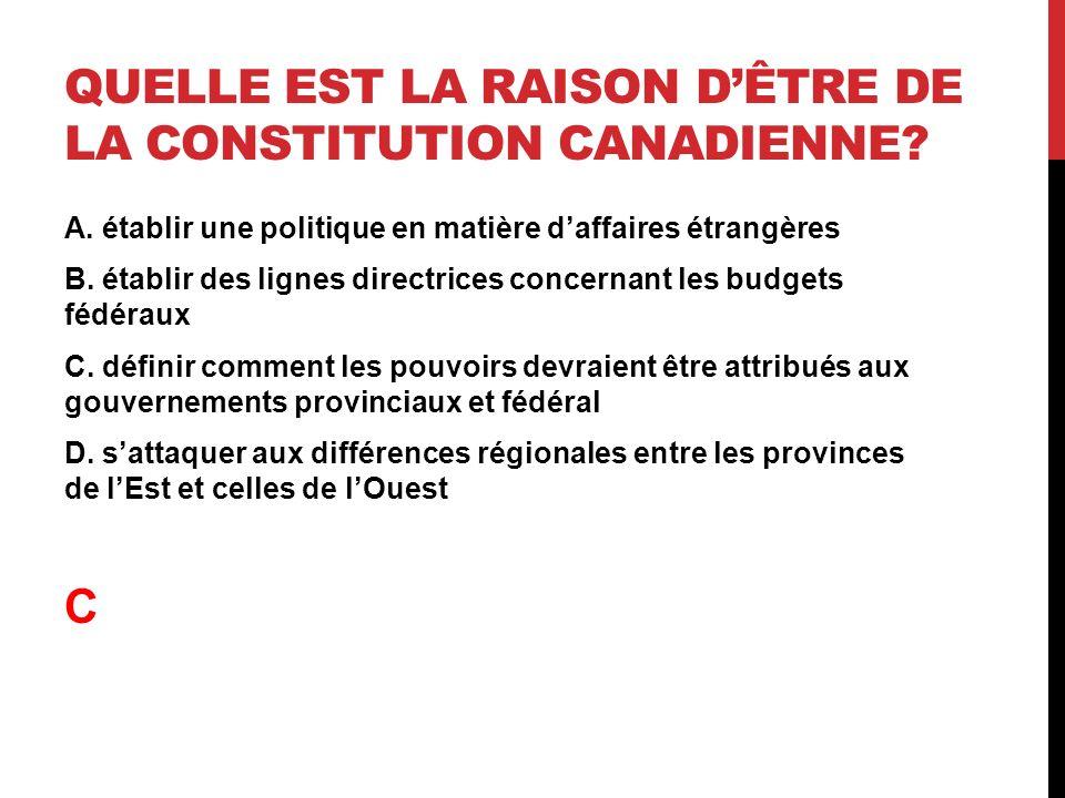 QUELLE EST LA RAISON DÊTRE DE LA CONSTITUTION CANADIENNE? A. établir une politique en matière daffaires étrangères B. établir des lignes directrices c