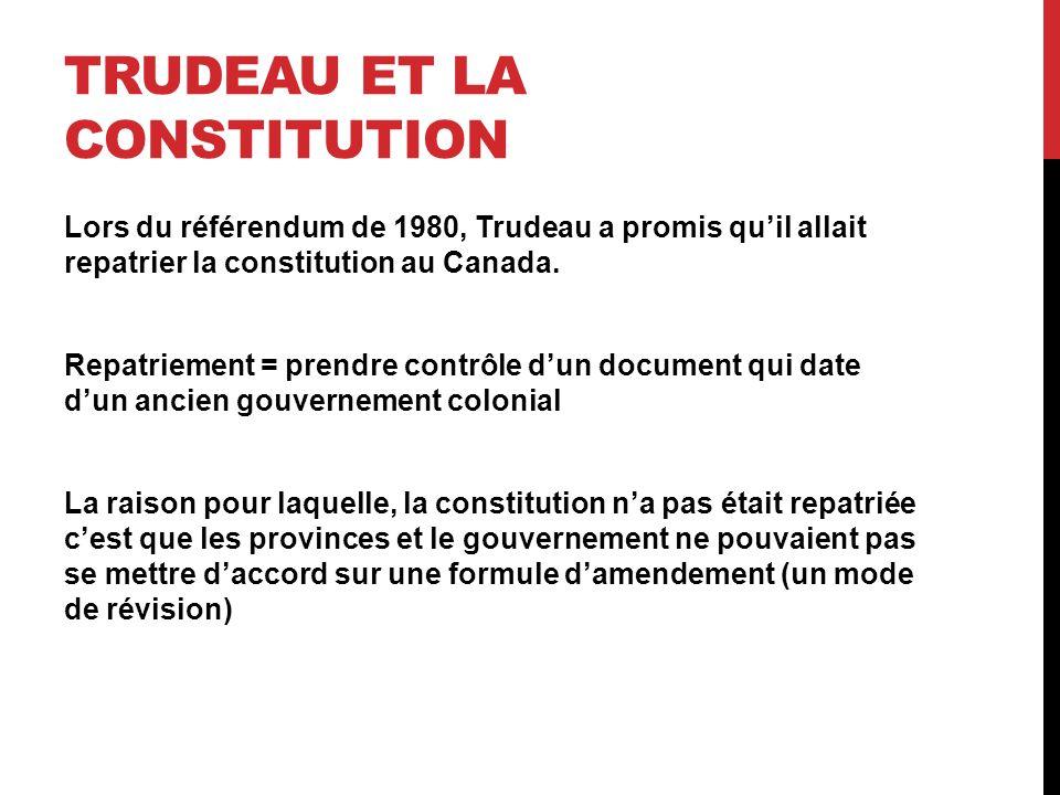 TRUDEAU ET LA CONSTITUTION Lors du référendum de 1980, Trudeau a promis quil allait repatrier la constitution au Canada. Repatriement = prendre contrô