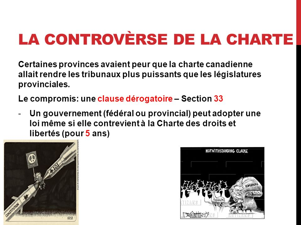 LA CONTROVÈRSE DE LA CHARTE Certaines provinces avaient peur que la charte canadienne allait rendre les tribunaux plus puissants que les législatures