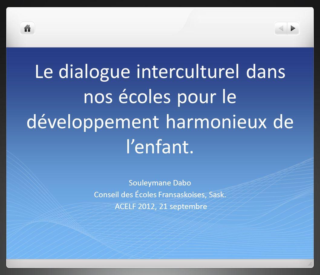 Le dialogue interculturel dans nos écoles pour le développement harmonieux de lenfant. Souleymane Dabo Conseil des Écoles Fransaskoises, Sask. ACELF 2
